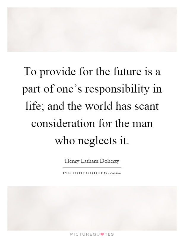 To provide for the future is a part of one's responsibility in life; and the world has scant consideration for the man who neglects it Picture Quote #1