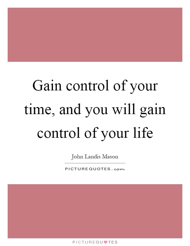 Gain control of your time, and you will gain control of your life Picture Quote #1