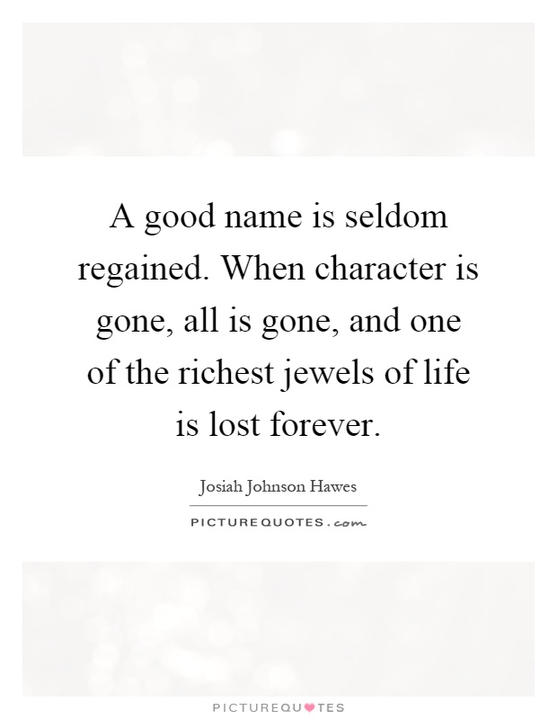 A good name is seldom regained. When character is gone, all is gone, and one of the richest jewels of life is lost forever Picture Quote #1