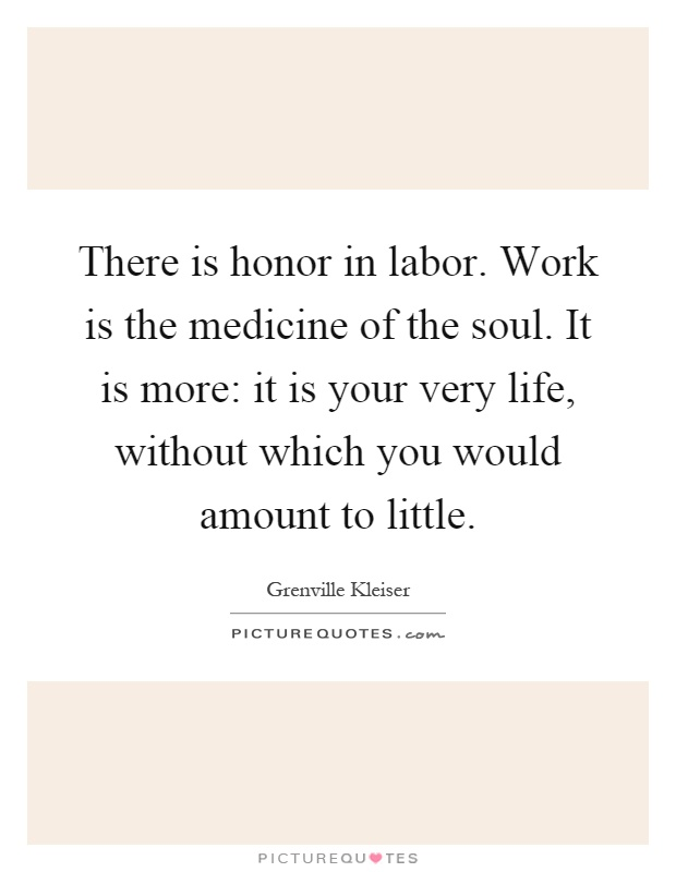 There is honor in labor. Work is the medicine of the soul. It is more: it is your very life, without which you would amount to little Picture Quote #1