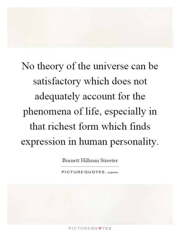No theory of the universe can be satisfactory which does not adequately account for the phenomena of life, especially in that richest form which finds expression in human personality Picture Quote #1