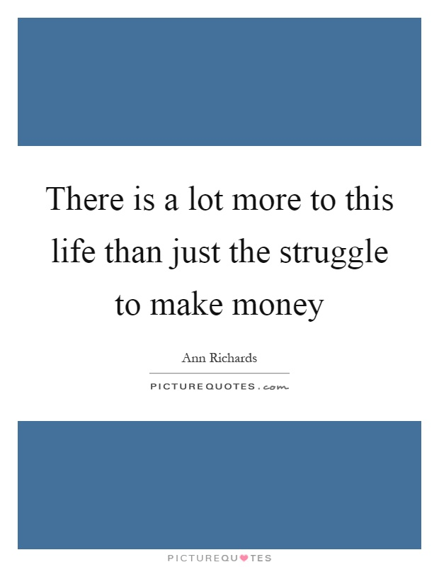 There is a lot more to this life than just the struggle to make money Picture Quote #1