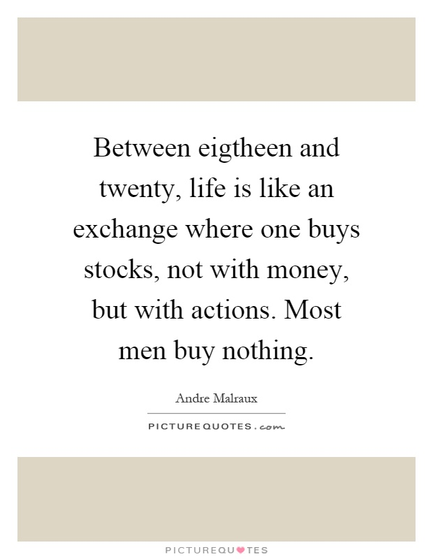 Between eigtheen and twenty, life is like an exchange where one buys stocks, not with money, but with actions. Most men buy nothing Picture Quote #1