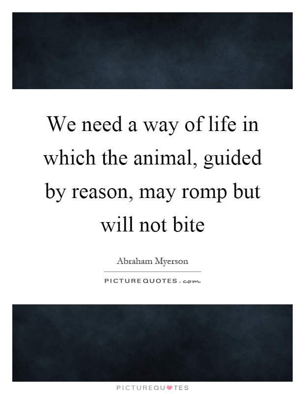 We need a way of life in which the animal, guided by reason, may romp but will not bite Picture Quote #1