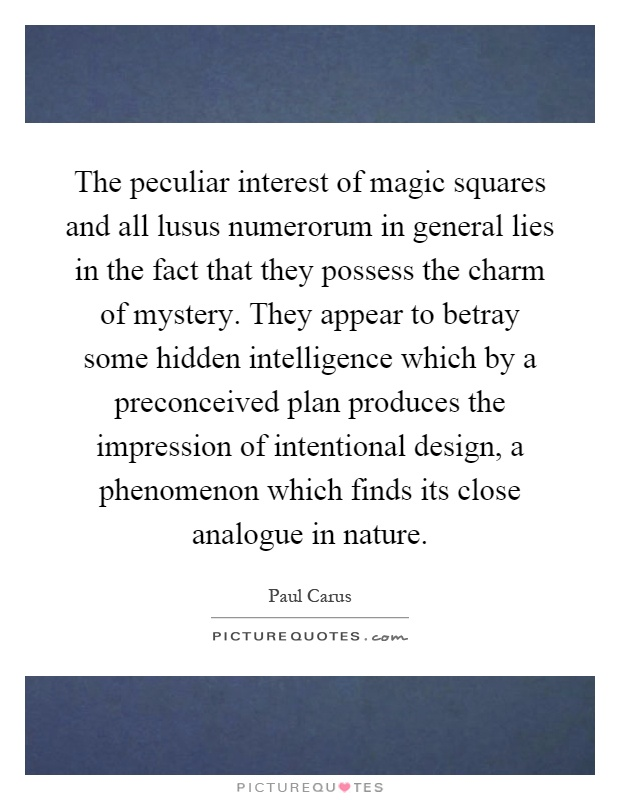 The peculiar interest of magic squares and all lusus numerorum in general lies in the fact that they possess the charm of mystery. They appear to betray some hidden intelligence which by a preconceived plan produces the impression of intentional design, a phenomenon which finds its close analogue in nature Picture Quote #1
