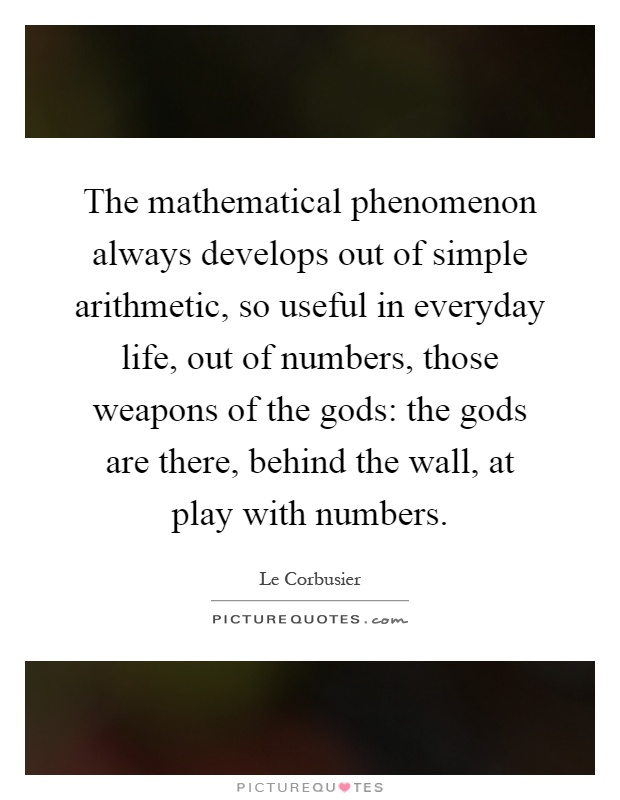 The mathematical phenomenon always develops out of simple arithmetic, so useful in everyday life, out of numbers, those weapons of the gods: the gods are there, behind the wall, at play with numbers Picture Quote #1