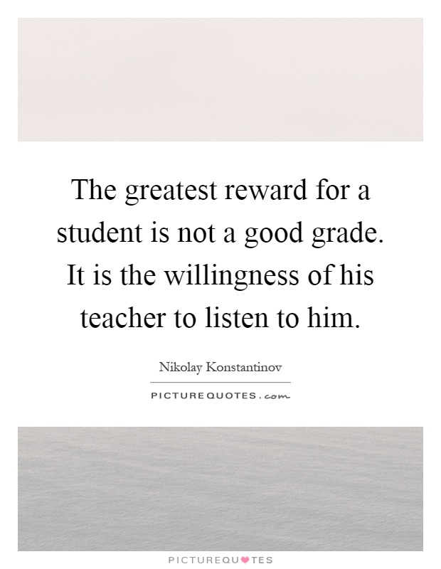 The greatest reward for a student is not a good grade. It is the willingness of his teacher to listen to him Picture Quote #1