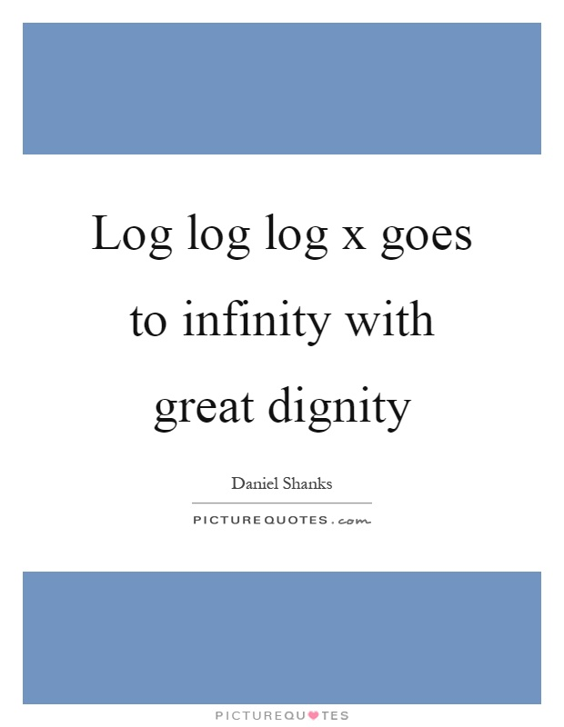Log log log x goes to infinity with great dignity Picture Quote #1