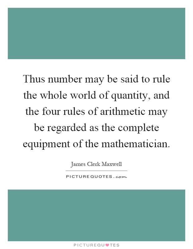 Thus number may be said to rule the whole world of quantity, and the four rules of arithmetic may be regarded as the complete equipment of the mathematician Picture Quote #1