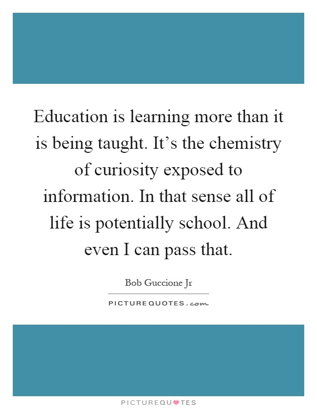Education is learning more than it is being taught. It's the chemistry of curiosity exposed to information. In that sense all of life is potentially school. And even I can pass that Picture Quote #1