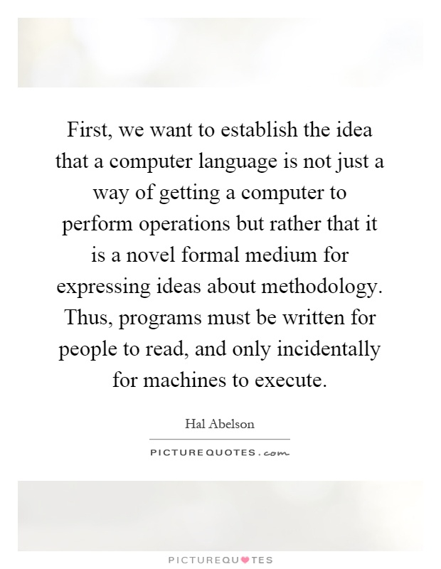 First, we want to establish the idea that a computer language is not just a way of getting a computer to perform operations but rather that it is a novel formal medium for expressing ideas about methodology. Thus, programs must be written for people to read, and only incidentally for machines to execute Picture Quote #1