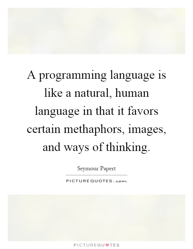 A programming language is like a natural, human language in that it favors certain methaphors, images, and ways of thinking Picture Quote #1