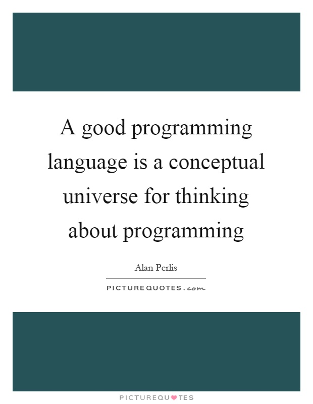 A good programming language is a conceptual universe for thinking about programming Picture Quote #1