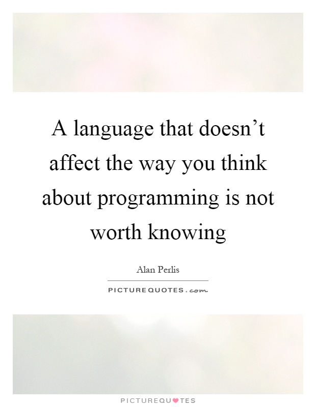 A language that doesn't affect the way you think about programming is not worth knowing Picture Quote #1