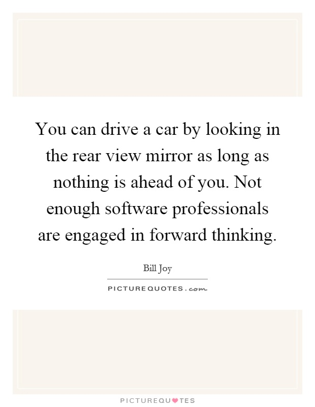 You can drive a car by looking in the rear view mirror as long as nothing is ahead of you. Not enough software professionals are engaged in forward thinking Picture Quote #1