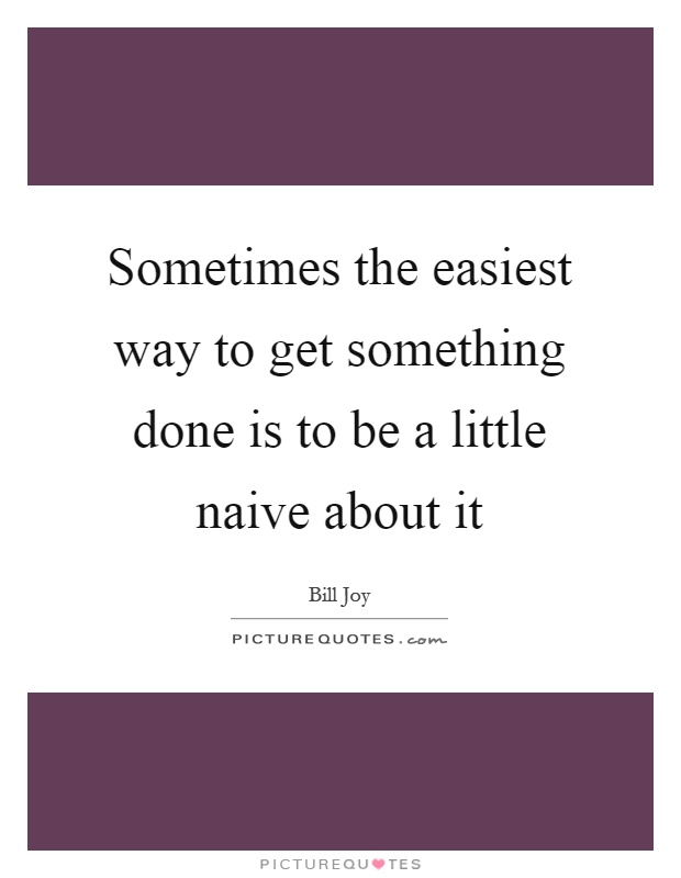 Sometimes the easiest way to get something done is to be a little naive about it Picture Quote #1