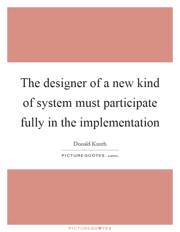 The designer of a new kind of system must participate fully in the implementation Picture Quote #1