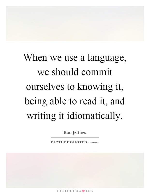 When we use a language, we should commit ourselves to knowing it, being able to read it, and writing it idiomatically Picture Quote #1