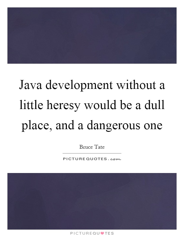 Java development without a little heresy would be a dull place, and a dangerous one Picture Quote #1