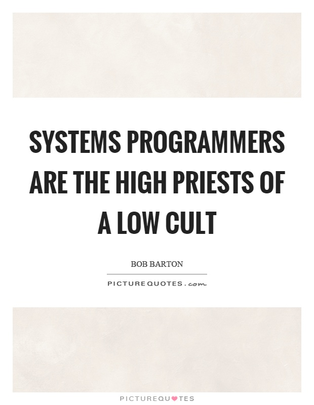 Systems programmers are the high priests of a low cult Picture Quote #1