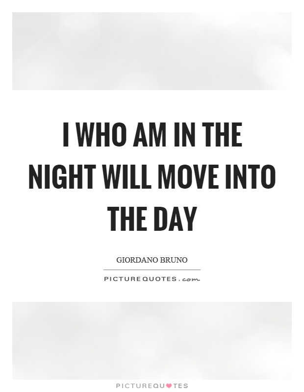 I who am in the night will move into the day Picture Quote #1