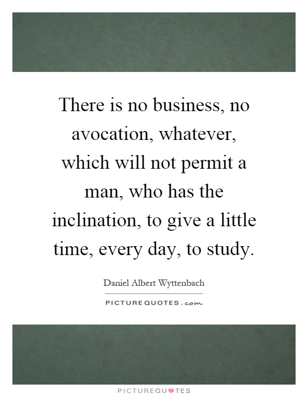 There is no business, no avocation, whatever, which will not permit a man, who has the inclination, to give a little time, every day, to study Picture Quote #1