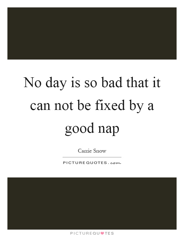 No day is so bad that it can not be fixed by a good nap Picture Quote #1