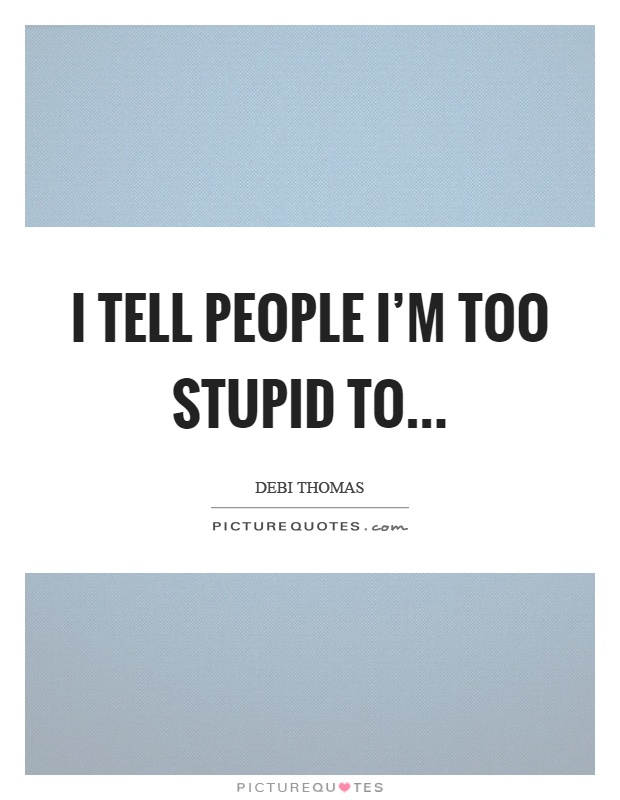 I tell people I'm too stupid to Picture Quote #1