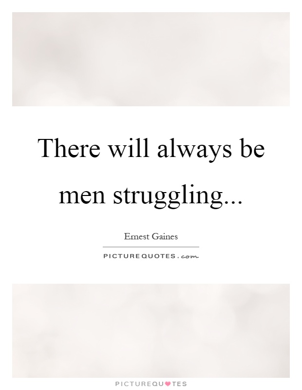 There will always be men struggling Picture Quote #1