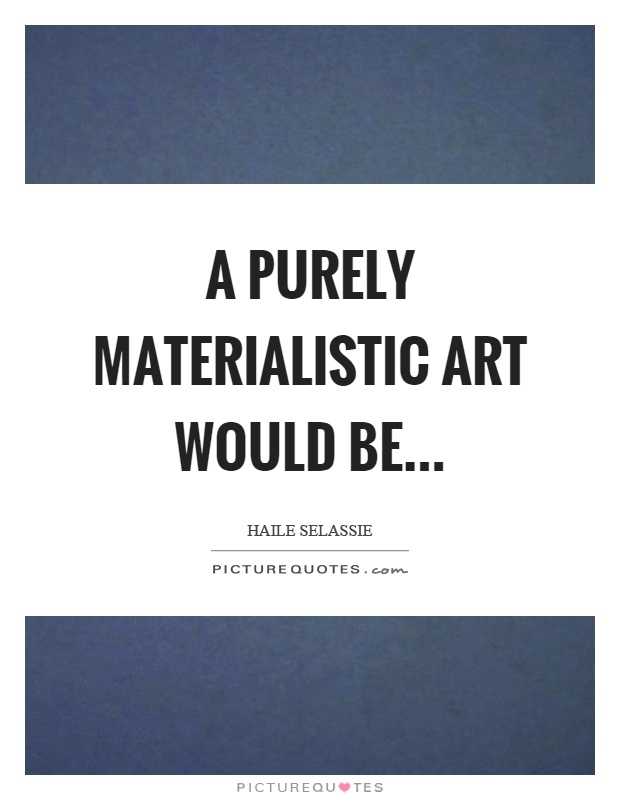 Quotes On Materialistic: A Purely Materialistic Art Would Be