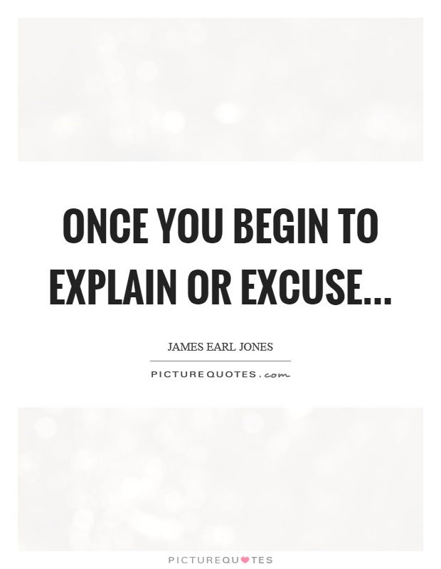 Once you begin to explain or excuse Picture Quote #1