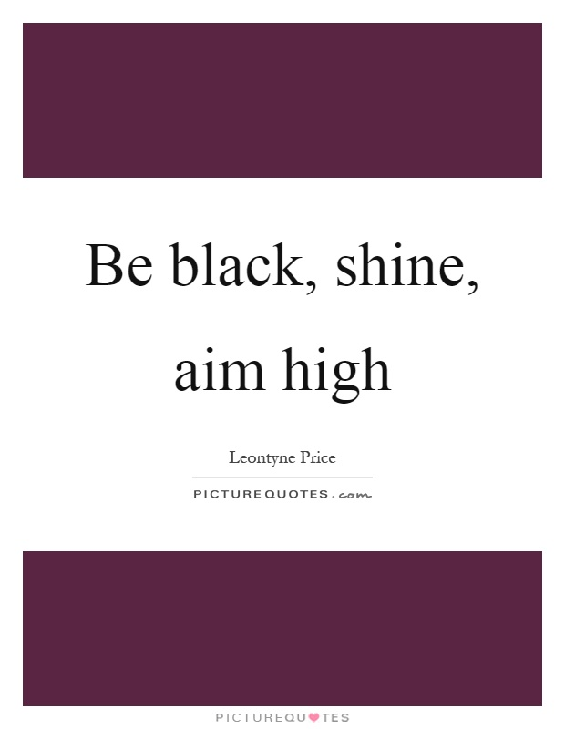 Be black, shine, aim high Picture Quote #1
