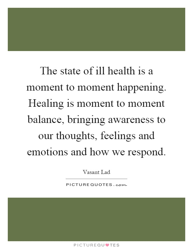 The state of ill health is a moment to moment happening. Healing is moment to moment balance, bringing awareness to our thoughts, feelings and emotions and how we respond Picture Quote #1