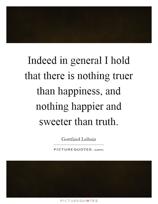 Indeed in general I hold that there is nothing truer than happiness, and nothing happier and sweeter than truth Picture Quote #1