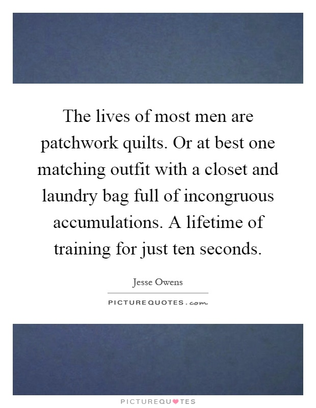 The lives of most men are patchwork quilts. Or at best one matching outfit with a closet and laundry bag full of incongruous accumulations. A lifetime of training for just ten seconds Picture Quote #1