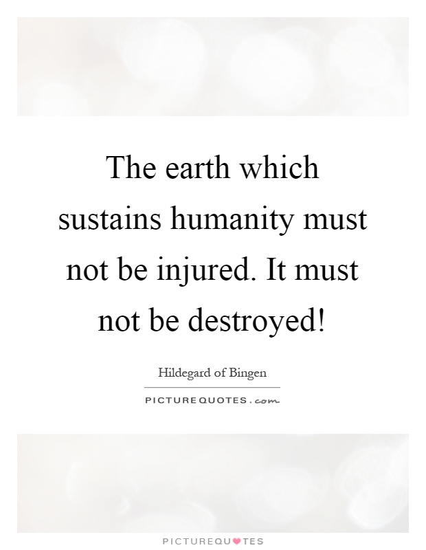 The earth which sustains humanity must not be injured. It must not be destroyed! Picture Quote #1