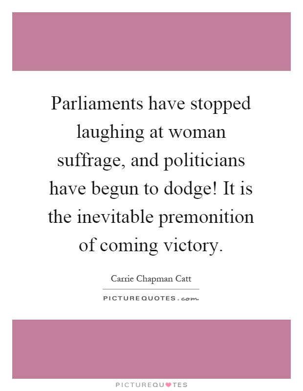 Parliaments have stopped laughing at woman suffrage, and politicians have begun to dodge! It is the inevitable premonition of coming victory Picture Quote #1