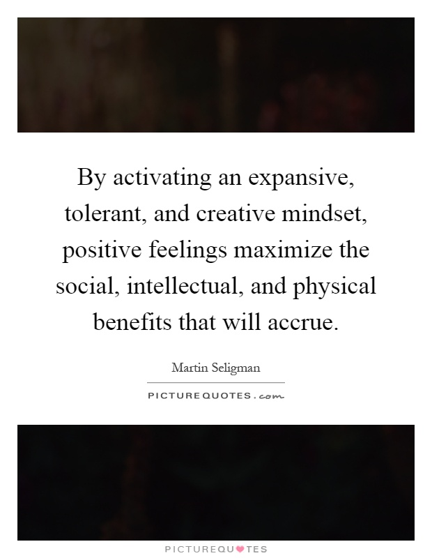 By activating an expansive, tolerant, and creative mindset, positive feelings maximize the social, intellectual, and physical benefits that will accrue Picture Quote #1