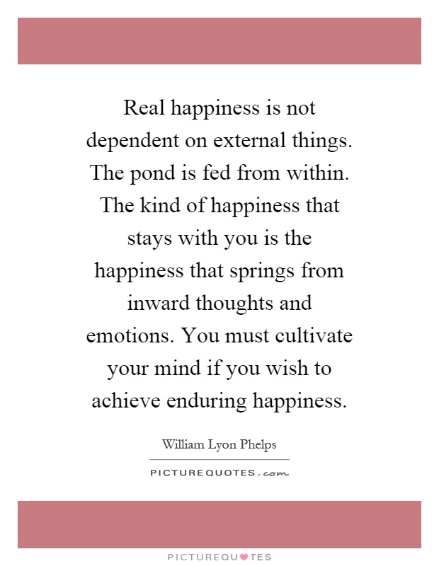 Real happiness is not dependent on external things. The pond is fed from within. The kind of happiness that stays with you is the happiness that springs from inward thoughts and emotions. You must cultivate your mind if you wish to achieve enduring happiness Picture Quote #1