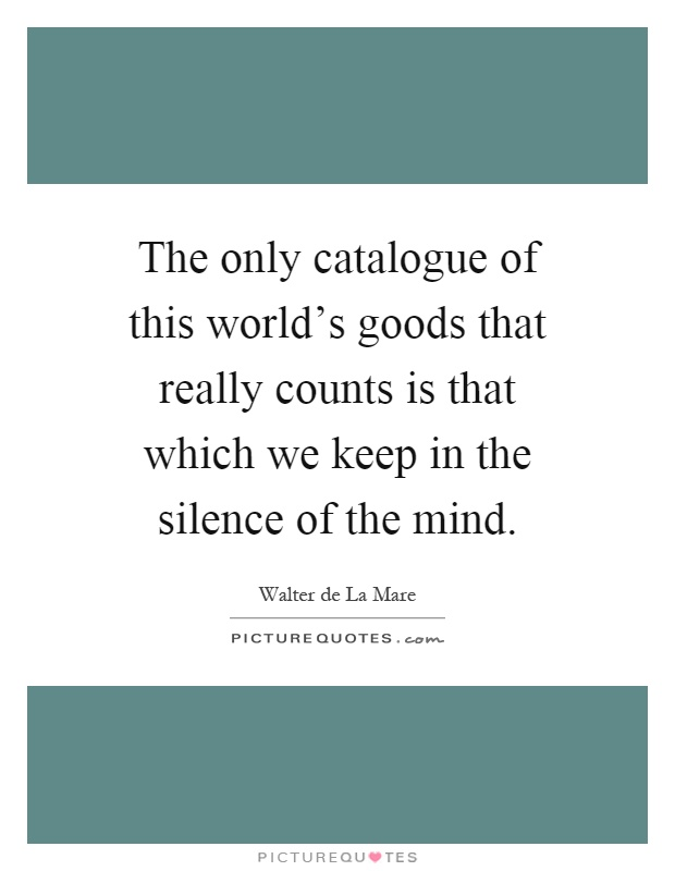 The only catalogue of this world's goods that really counts is that which we keep in the silence of the mind Picture Quote #1