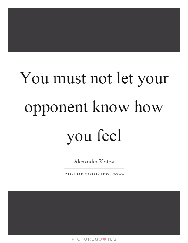 You must not let your opponent know how you feel Picture Quote #1