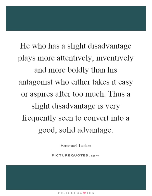 He who has a slight disadvantage plays more attentively, inventively and more boldly than his antagonist who either takes it easy or aspires after too much. Thus a slight disadvantage is very frequently seen to convert into a good, solid advantage Picture Quote #1