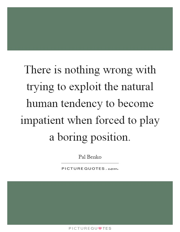There is nothing wrong with trying to exploit the natural human tendency to become impatient when forced to play a boring position Picture Quote #1