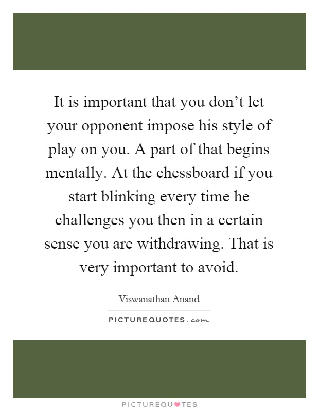 It is important that you don't let your opponent impose his style of play on you. A part of that begins mentally. At the chessboard if you start blinking every time he challenges you then in a certain sense you are withdrawing. That is very important to avoid Picture Quote #1