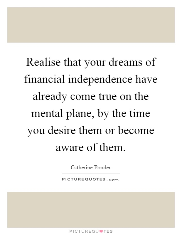 Realise that your dreams of financial independence have already come true on the mental plane, by the time you desire them or become aware of them Picture Quote #1