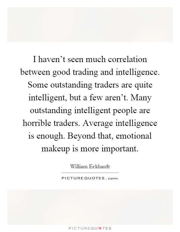 I haven't seen much correlation between good trading and intelligence. Some outstanding traders are quite intelligent, but a few aren't. Many outstanding intelligent people are horrible traders. Average intelligence is enough. Beyond that, emotional makeup is more important Picture Quote #1