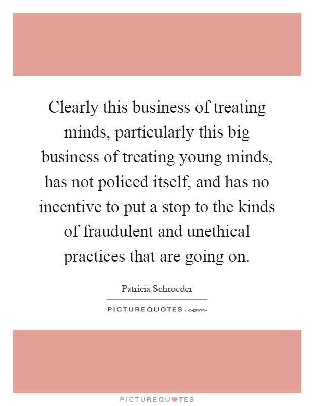 Clearly this business of treating minds, particularly this big business of treating young minds, has not policed itself, and has no incentive to put a stop to the kinds of fraudulent and unethical practices that are going on Picture Quote #1