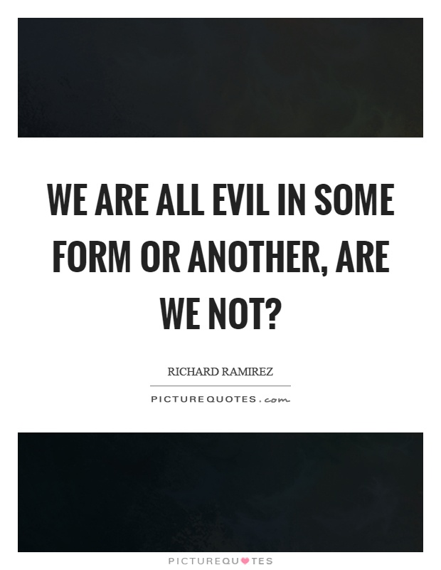 We are all evil in some form or another, are we not? Picture Quote #1