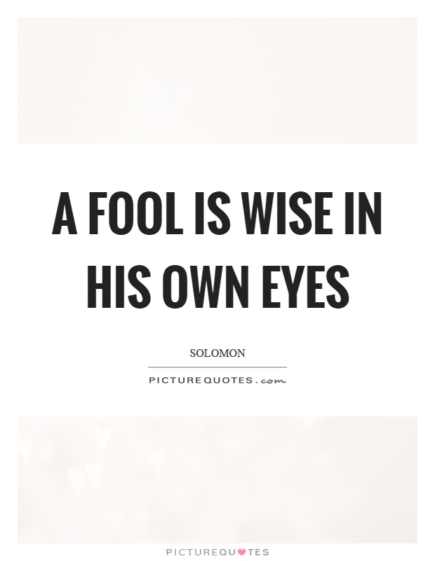 A fool is wise in his own eyes Picture Quote #1