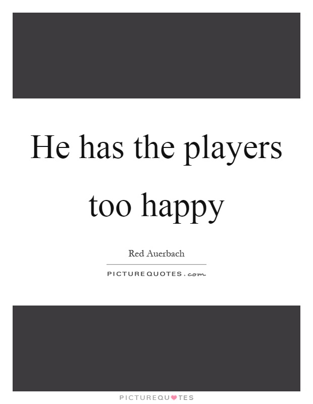 He has the players too happy Picture Quote #1
